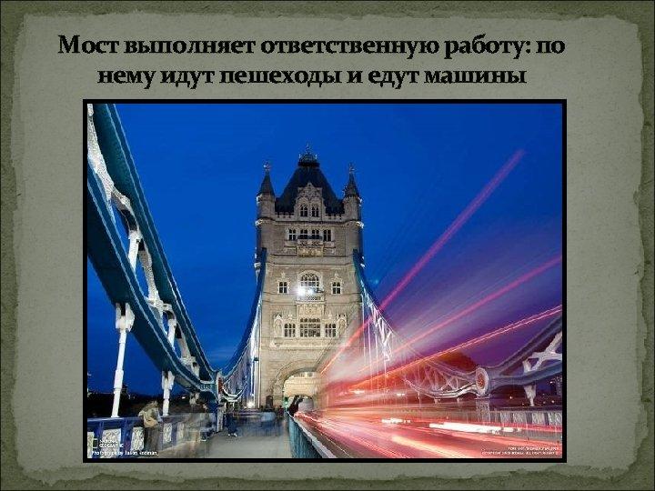 Мост выполняет ответственную работу: по нему идут пешеходы и едут машины