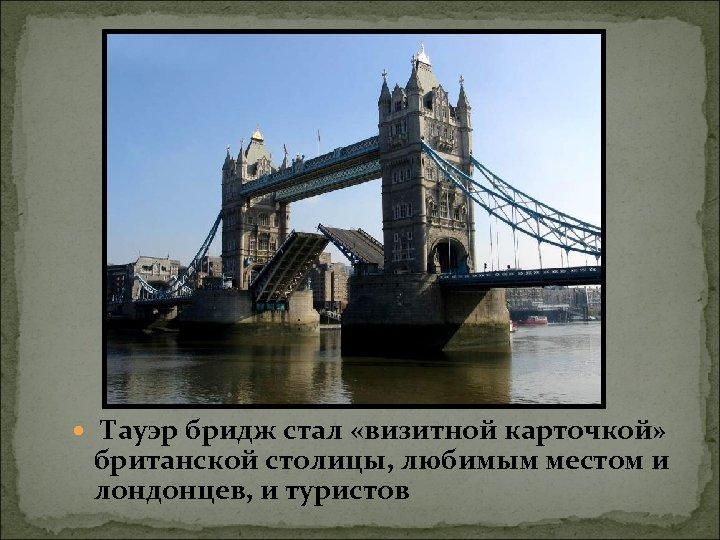 Тауэр бридж стал «визитной карточкой» британской столицы, любимым местом и лондонцев, и туристов