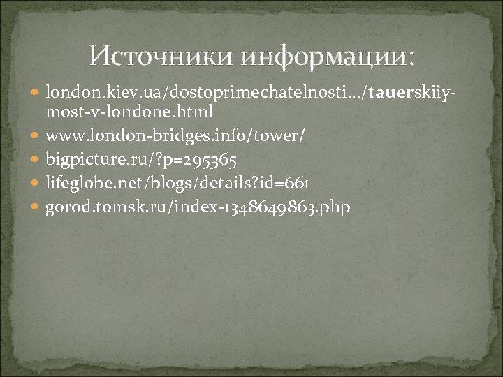Источники информации: london. kiev. ua/dostoprimechatelnosti. . . /tauerskiiy most-v-londone. html www. london-bridges. info/tower/ bigpicture.