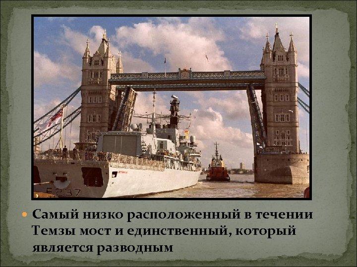 Самый низко расположенный в течении Темзы мост и единственный, который является разводным