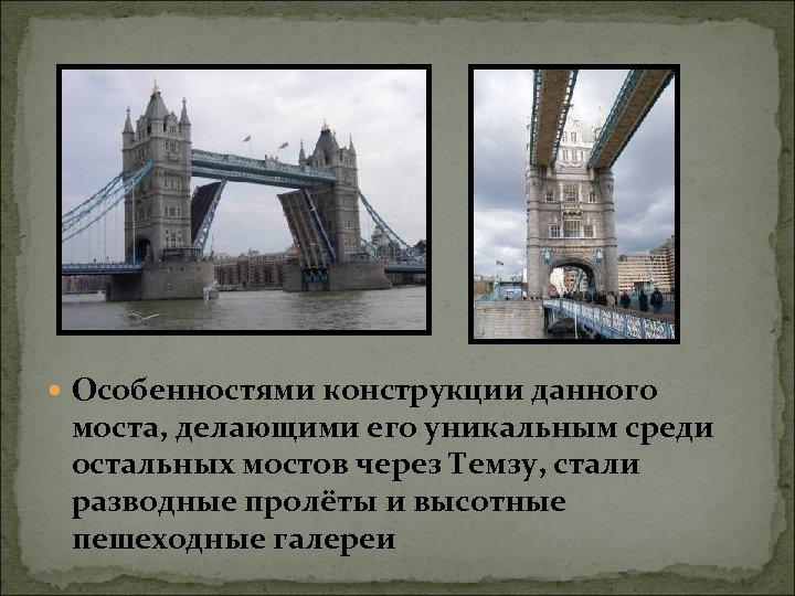 Особенностями конструкции данного моста, делающими его уникальным среди остальных мостов через Темзу, стали
