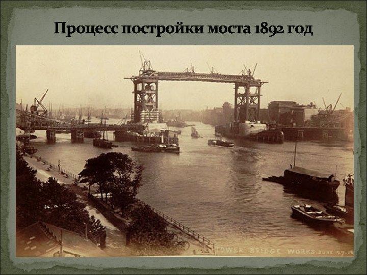 Процесс постройки моста 1892 год