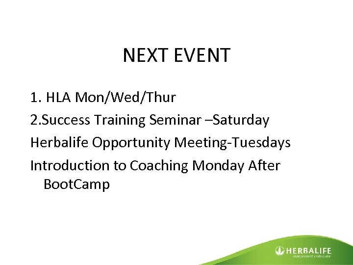 NEXT EVENT 1. HLA Mon/Wed/Thur 2. Success Training Seminar –Saturday Herbalife Opportunity Meeting-Tuesdays Introduction