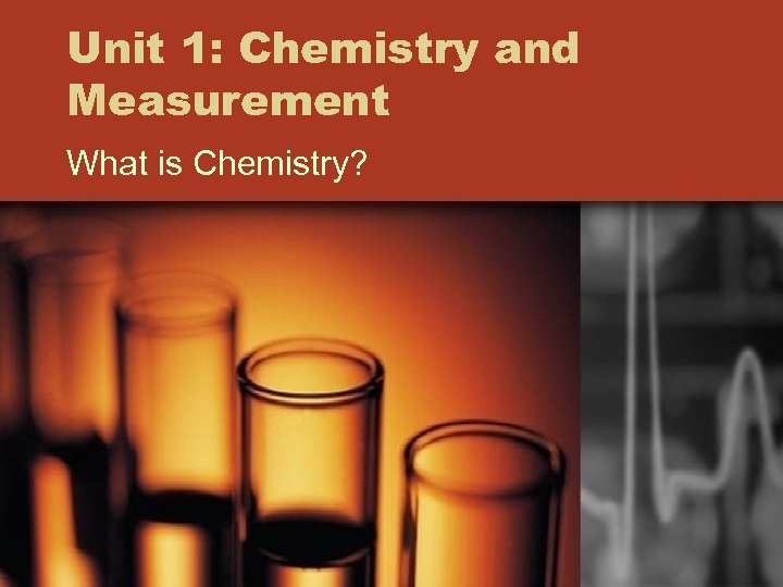 Unit 1: Chemistry and Measurement What is Chemistry?