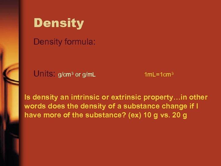 Density formula: Units: g/cm 3 or g/m. L 1 m. L=1 cm 3 Is