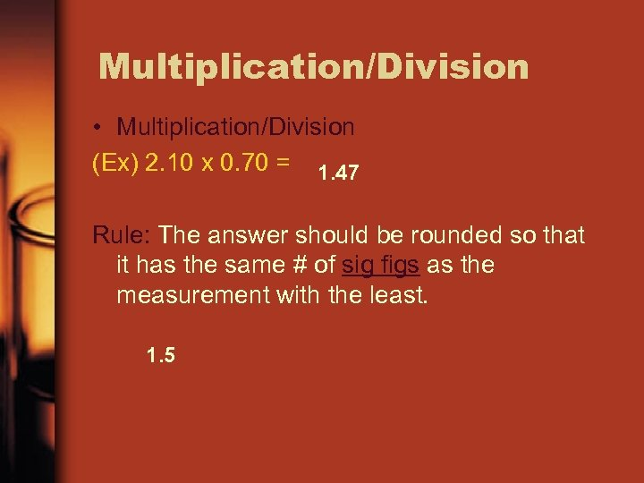 Multiplication/Division • Multiplication/Division (Ex) 2. 10 x 0. 70 = 1. 47 Rule: The