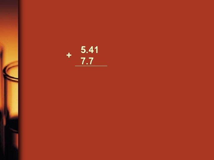 5. 41 + 7. 7