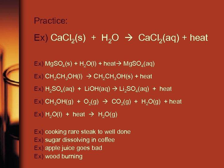Practice: Ex) Ca. Cl 2(s) + H 2 O Ca. Cl 2(aq) + heat