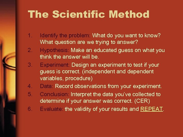 The Scientific Method 1. 2. 3. 4. 5. 6. Identify the problem: What do