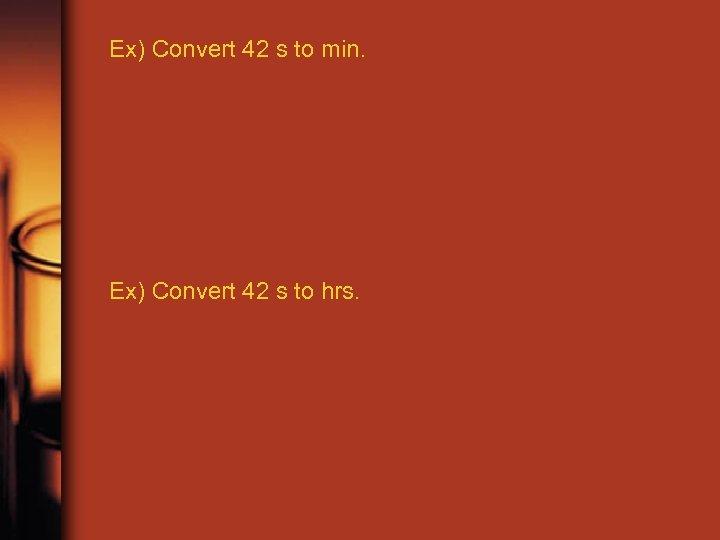 Ex) Convert 42 s to min. Ex) Convert 42 s to hrs.