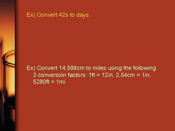 Ex) Convert 42 s to days. Ex) Convert 14, 598 cm to miles using