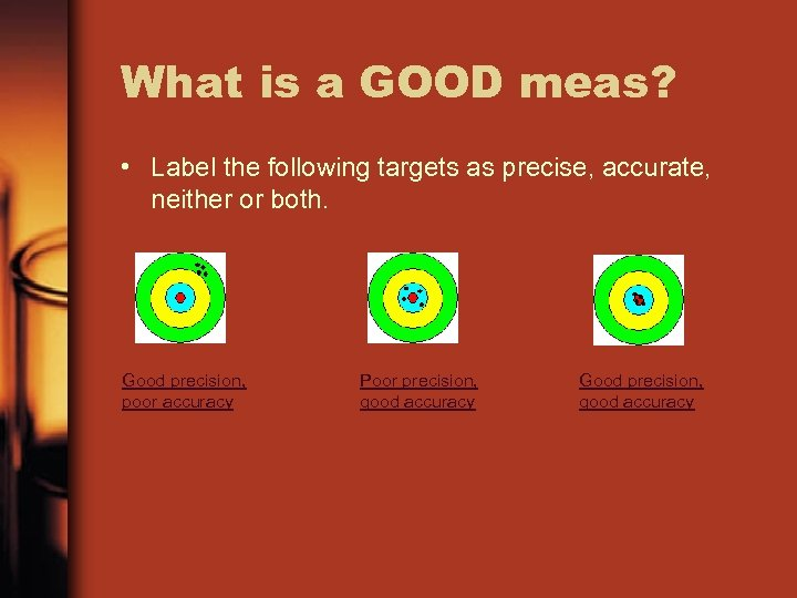 What is a GOOD meas? • Label the following targets as precise, accurate, neither