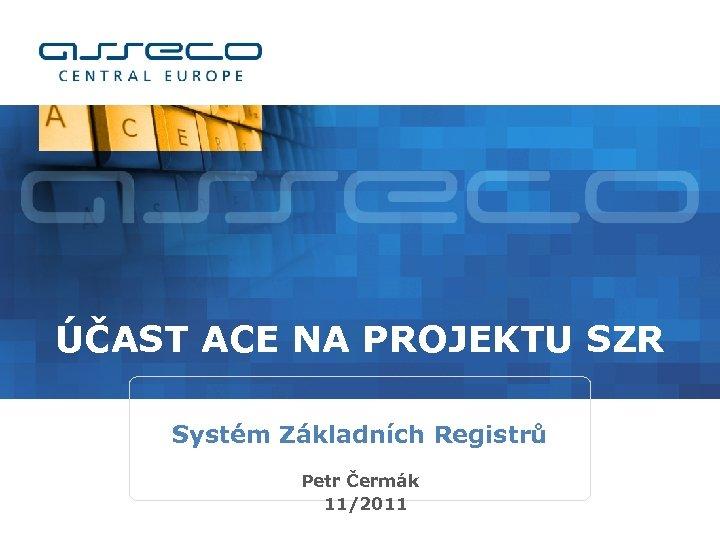 ÚČAST ACE NA PROJEKTU SZR Systém Základních Registrů Petr Čermák 11/2011