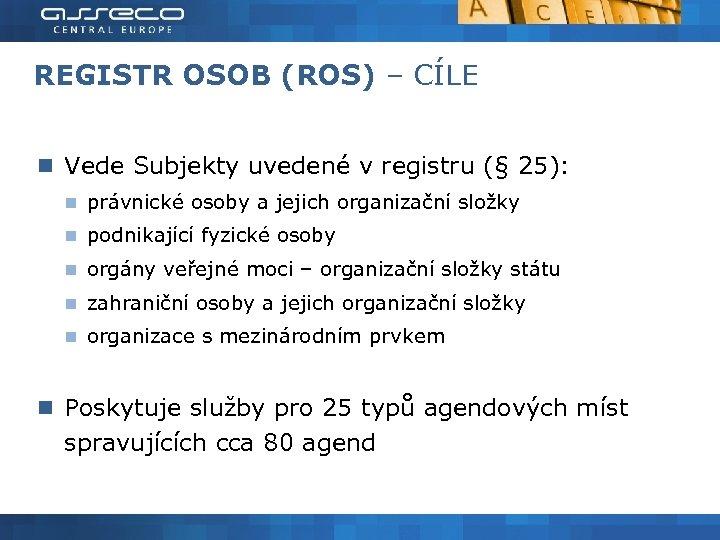 REGISTR OSOB (ROS) – CÍLE Vede Subjekty uvedené v registru (§ 25): právnické osoby