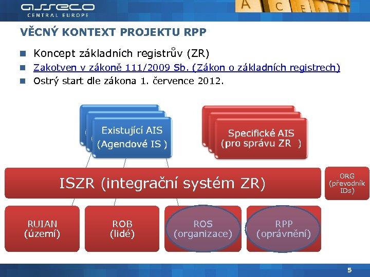 VĚCNÝ KONTEXT PROJEKTU RPP Koncept základních registrův (ZR) Zakotven v zákoně 111/2009 Sb. (Zákon