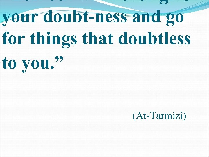 """""""Left out what ever give your doubt-ness and go for things that doubtless to"""