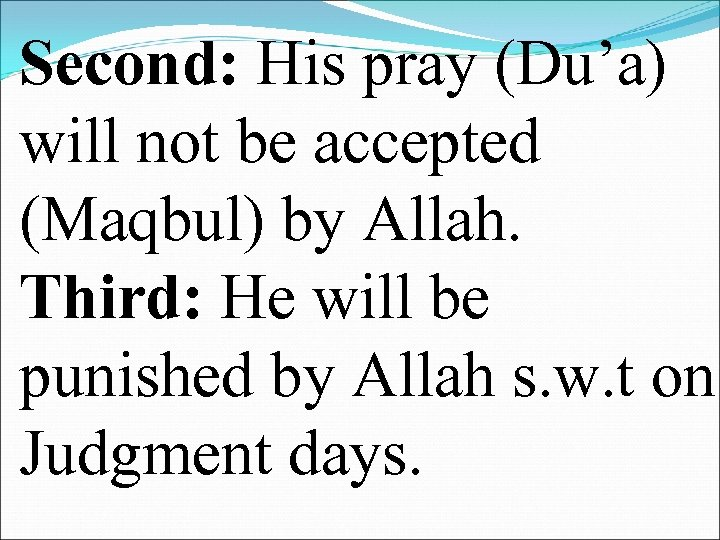 Second: His pray (Du'a) will not be accepted (Maqbul) by Allah. Third: He will
