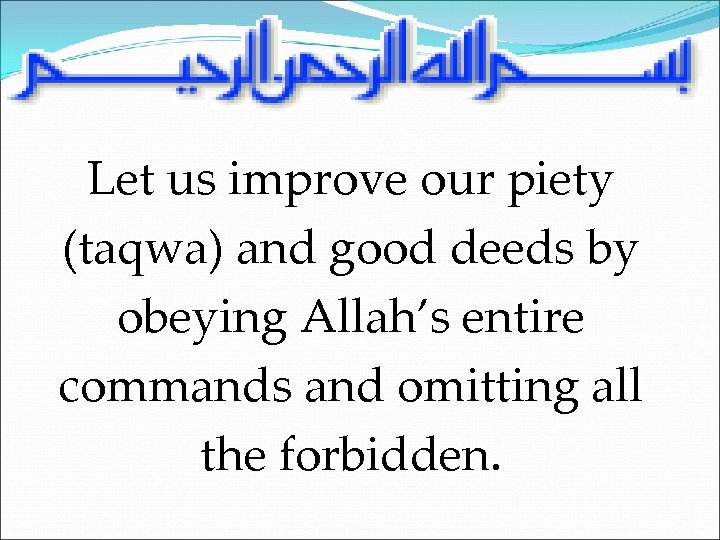 Let us improve our piety (taqwa) and good deeds by obeying Allah's entire commands