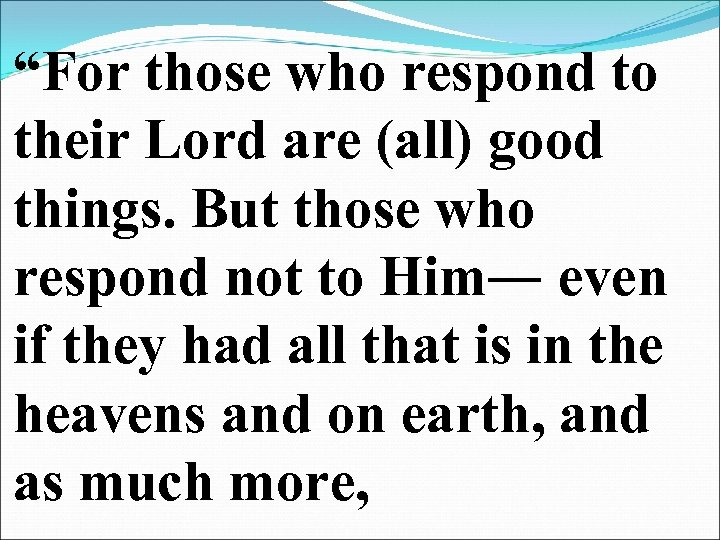 """""""For those who respond to their Lord are (all) good things. But those who"""