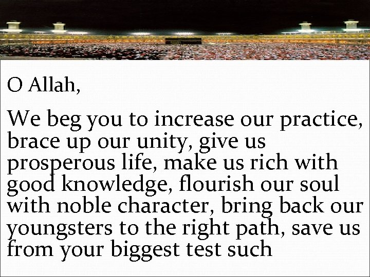 O Allah, We beg you to increase our practice, brace up our unity, give