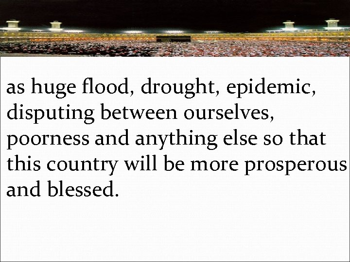 as huge flood, drought, epidemic, disputing between ourselves, poorness and anything else so that