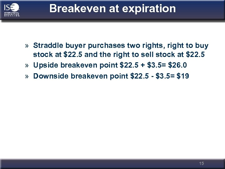 Breakeven at expiration » Straddle buyer purchases two rights, right to buy stock at