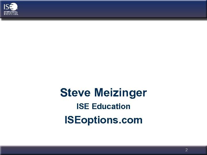 Steve Meizinger ISE Education ISEoptions. com 2