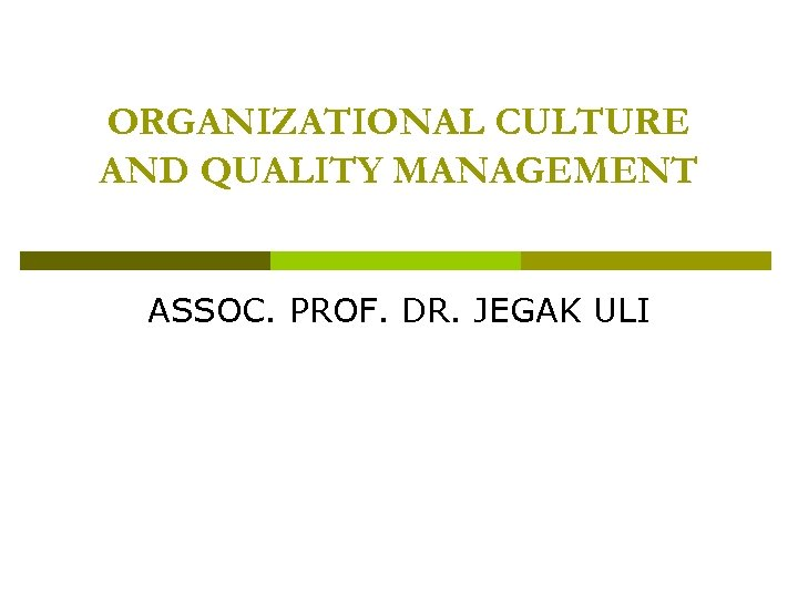 ORGANIZATIONAL CULTURE AND QUALITY MANAGEMENT ASSOC. PROF. DR. JEGAK ULI