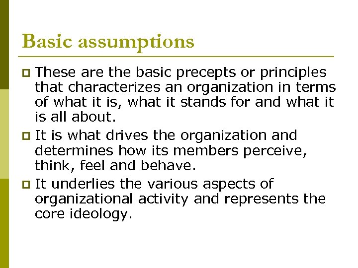 Basic assumptions These are the basic precepts or principles that characterizes an organization in