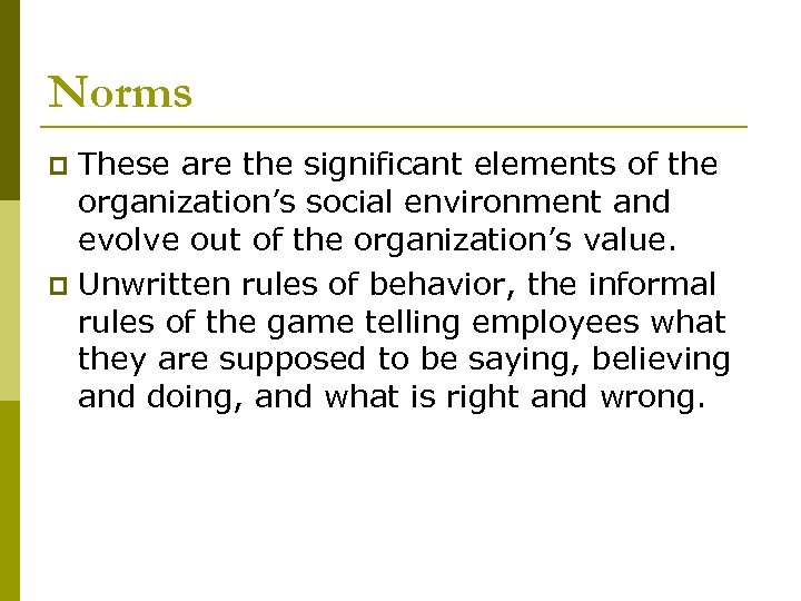 Norms These are the significant elements of the organization's social environment and evolve out
