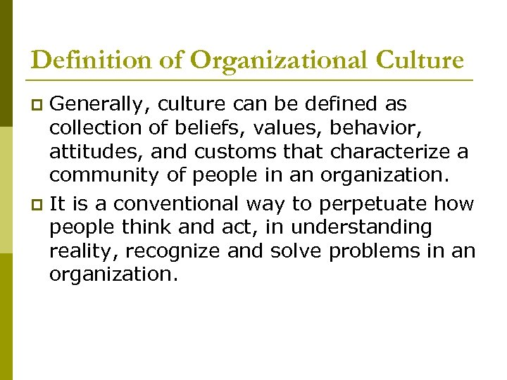 Definition of Organizational Culture Generally, culture can be defined as collection of beliefs, values,