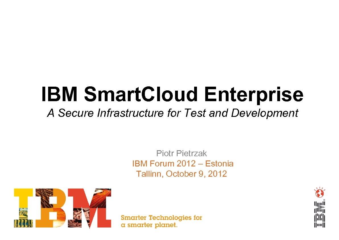 IBM Smart. Cloud Enterprise A Secure Infrastructure for Test and Development Piotr Pietrzak IBM