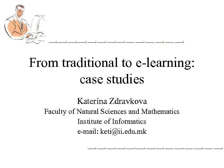 From traditional to e-learning: case studies Katerina Zdravkova Faculty of Natural Sciences and Mathematics