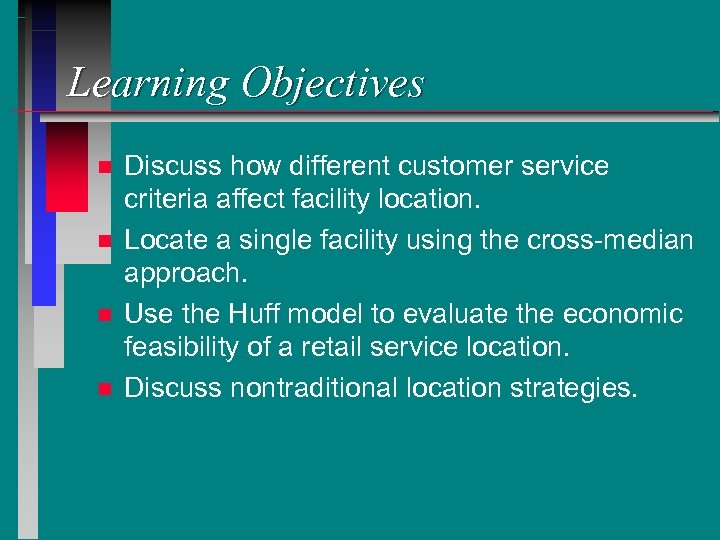 Learning Objectives n n Discuss how different customer service criteria affect facility location. Locate