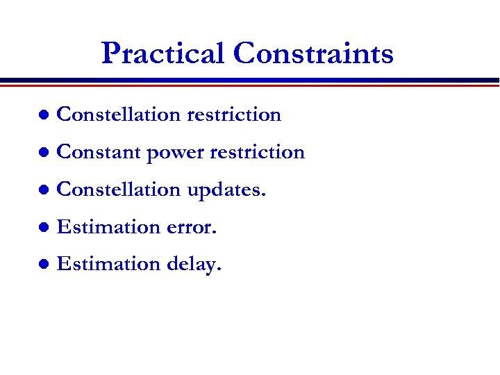 Practical Constraints l Constellation restriction l Constant power restriction l Constellation updates. l Estimation