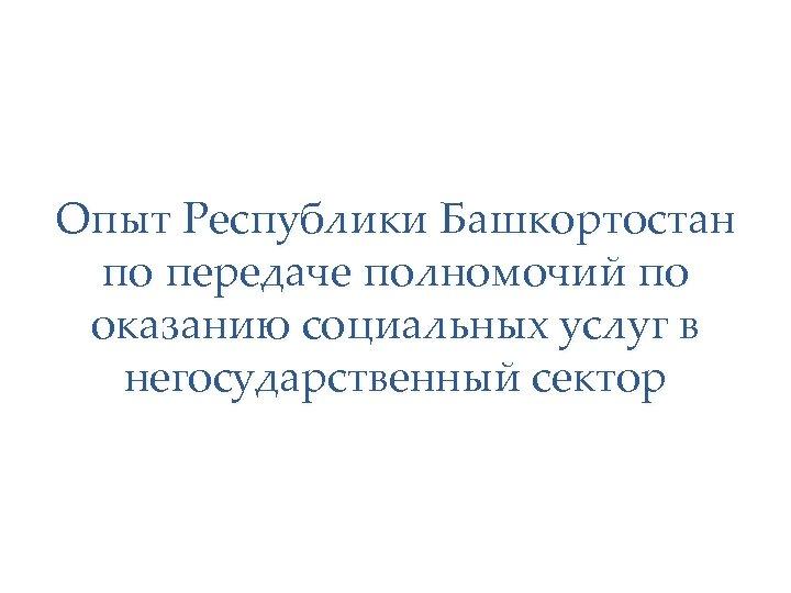 Опыт Республики Башкортостан по передаче полномочий по оказанию социальных услуг в негосударственный сектор