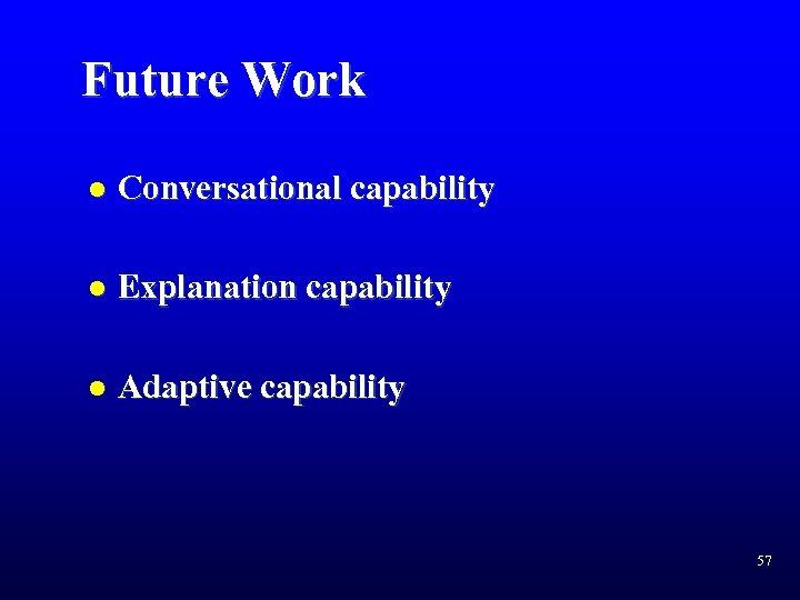 Future Work l Conversational capability l Explanation capability l Adaptive capability 57