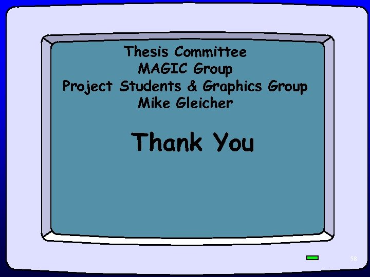 Thesis Committee MAGIC Group Project Students & Graphics Group Mike Gleicher Thank You 58