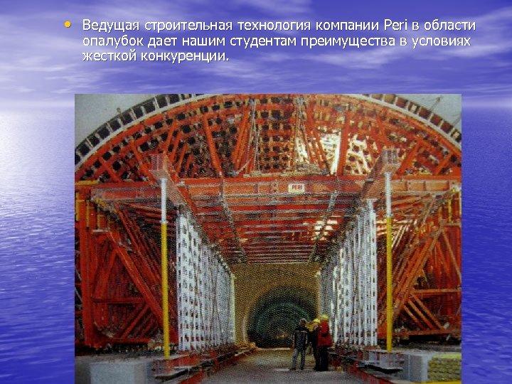 • Ведущая строительная технология компании Peri в области опалубок дает нашим студентам преимущества