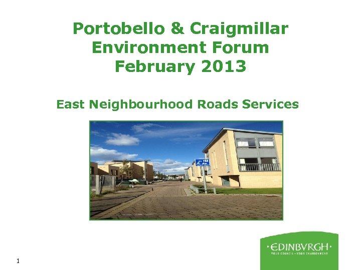Portobello & Craigmillar Environment Forum February 2013 East Neighbourhood Roads Services 1