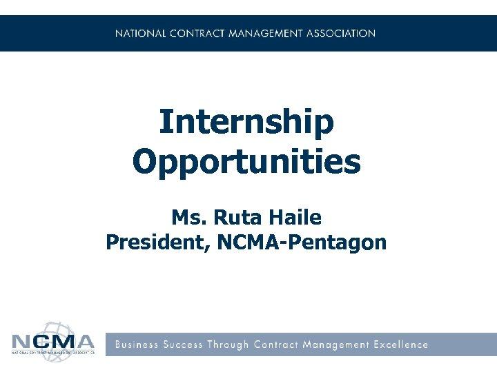 Internship Opportunities Ms. Ruta Haile President, NCMA-Pentagon