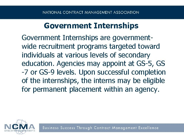 Government Internships are governmentwide recruitment programs targeted toward individuals at various levels of secondary