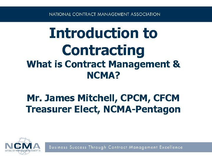 Introduction to Contracting What is Contract Management & NCMA? Mr. James Mitchell, CPCM, CFCM