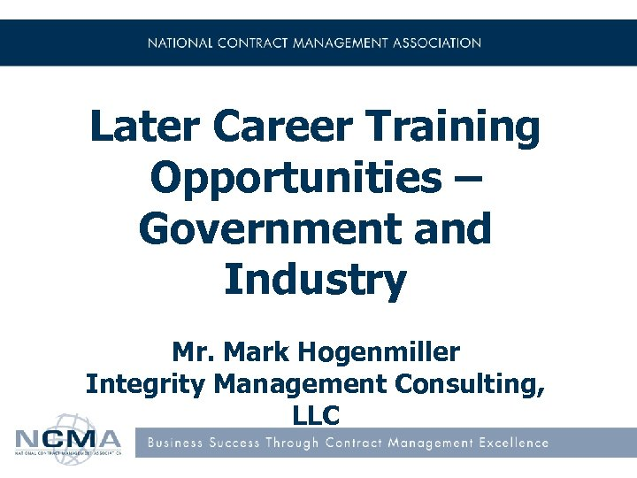 Later Career Training Opportunities – Government and Industry Mr. Mark Hogenmiller Integrity Management Consulting,