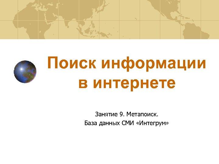 Поиск информации в интернете Занятие 9. Метапоиск. База данных СМИ «Интегрум»