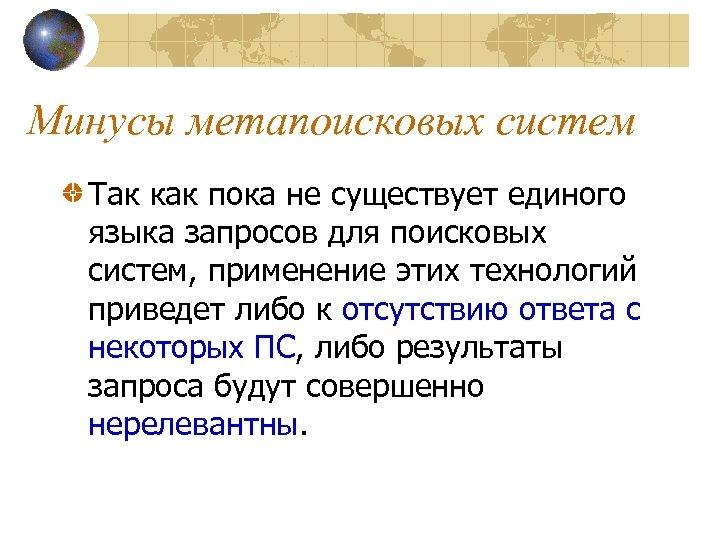 Минусы метапоисковых систем Так как пока не существует единого языка запросов для поисковых систем,