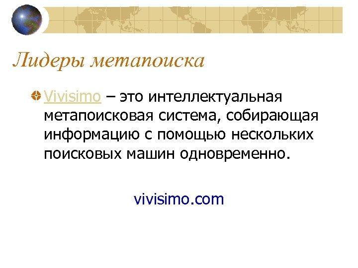 Лидеры метапоиска Vivisimo – это интеллектуальная метапоисковая система, собирающая информацию с помощью нескольких поисковых