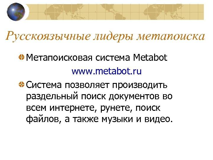 Русскоязычные лидеры метапоиска Метапоисковая система Metabot www. metabot. ru Система позволяет производить раздельный поиск