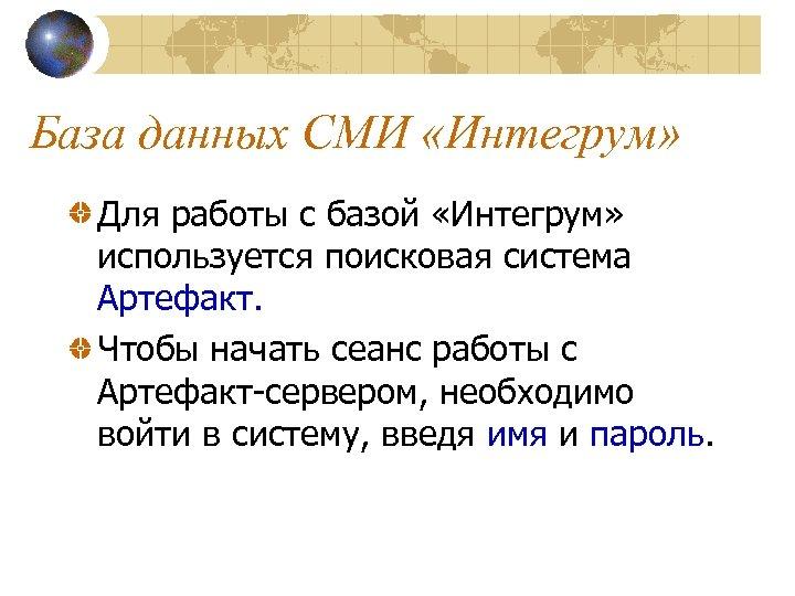 База данных СМИ «Интегрум» Для работы с базой «Интегрум» используется поисковая система Артефакт. Чтобы
