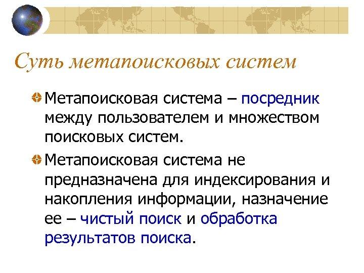 Суть метапоисковых систем Метапоисковая система – посредник между пользователем и множеством поисковых систем. Метапоисковая